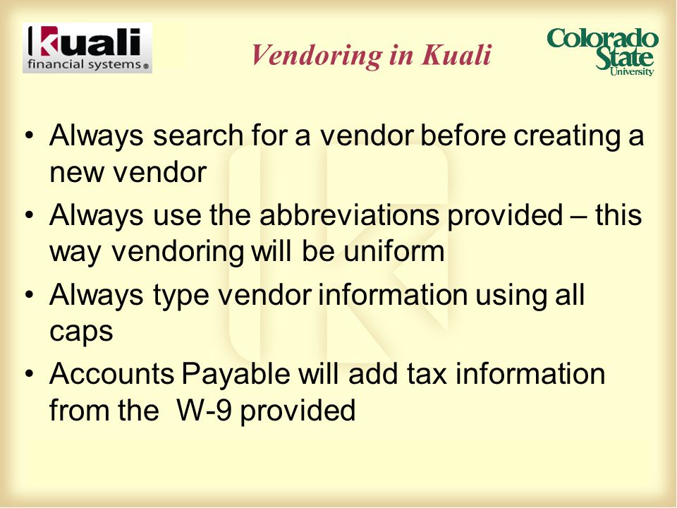 Vendoring in Kuali Always search for a vendor before creating a new vendor Always use the abbreviations provided – this way vendoring will be uniform Always type vendor information using all caps Accounts Payable will add tax information from the W-9 provided