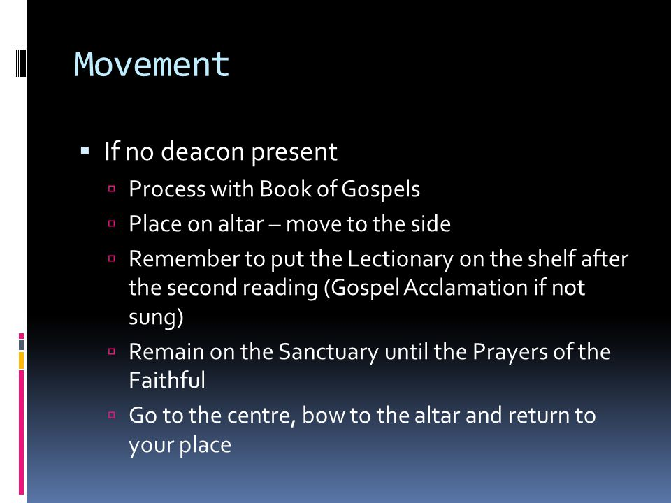 Movement  If no deacon present  Process with Book of Gospels  Place on altar – move to the side  Remember to put the Lectionary on the shelf after the second reading (Gospel Acclamation if not sung)  Remain on the Sanctuary until the Prayers of the Faithful  Go to the centre, bow to the altar and return to your place