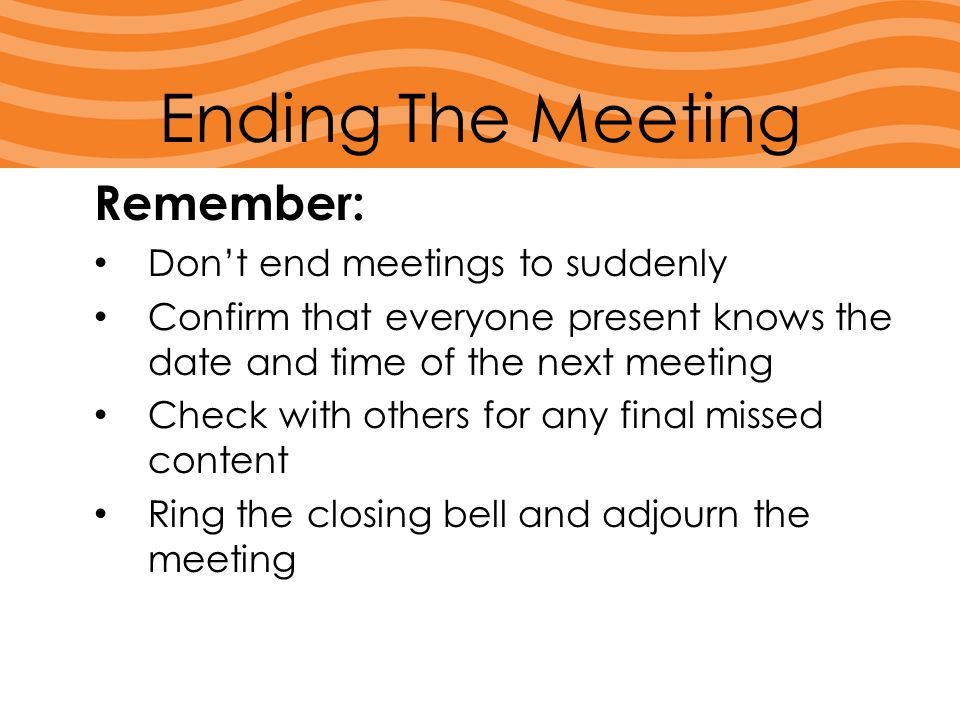 Remember: Don't end meetings to suddenly Confirm that everyone present knows the date and time of the next meeting Check with others for any final mis