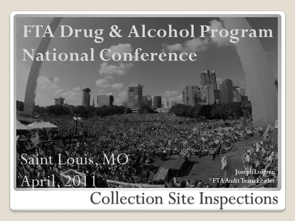 Collection Site Inspections FTA Drug & Alcohol Program National Conference Joseph Lofgren FTA Audit Team Leader Saint Louis, MO April, 2011