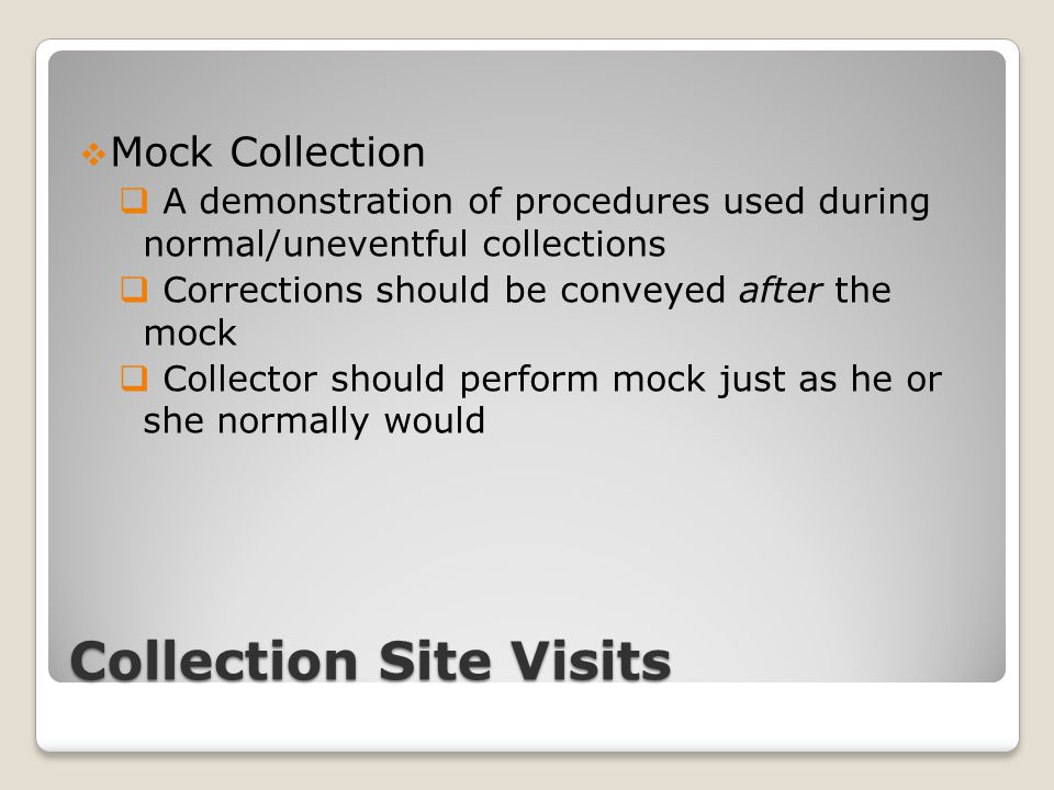 Collection Site Visits  Mock Collection  A demonstration of procedures used during normal/uneventful collections  Corrections should be conveyed af