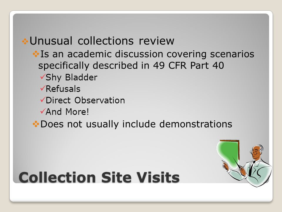 Collection Site Visits  Unusual collections review  Is an academic discussion covering scenarios specifically described in 49 CFR Part 40 Shy Bladder Refusals Direct Observation And More.