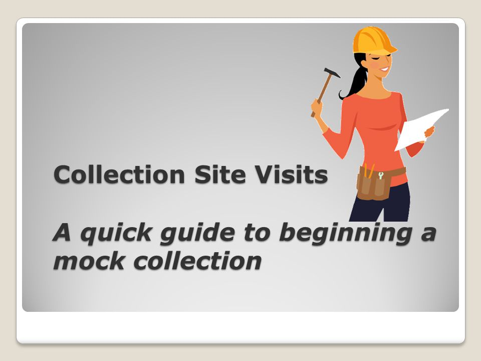 Collection Site Visits A quick guide to beginning a mock collection