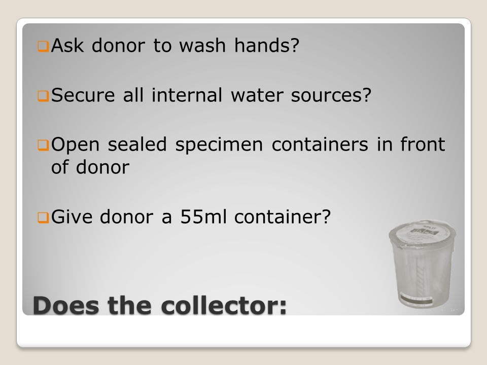 Does the collector:  Ask donor to wash hands?  Secure all internal water sources?  Open sealed specimen containers in front of donor  Give donor a