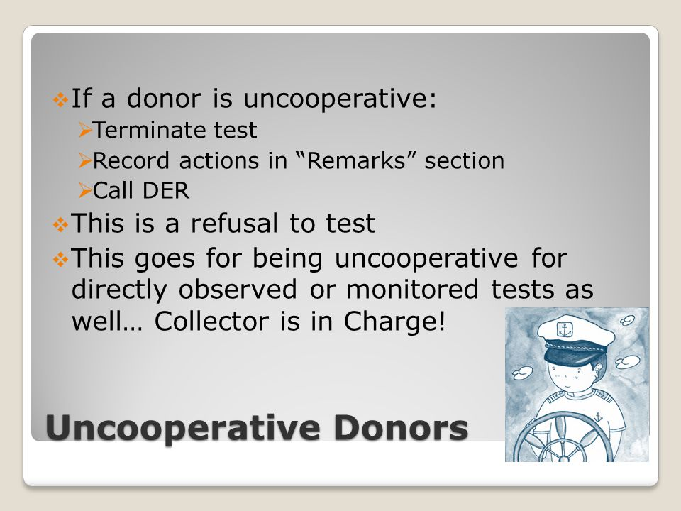 "Uncooperative Donors  If a donor is uncooperative:  Terminate test  Record actions in ""Remarks"" section  Call DER  This is a refusal to test  Th"