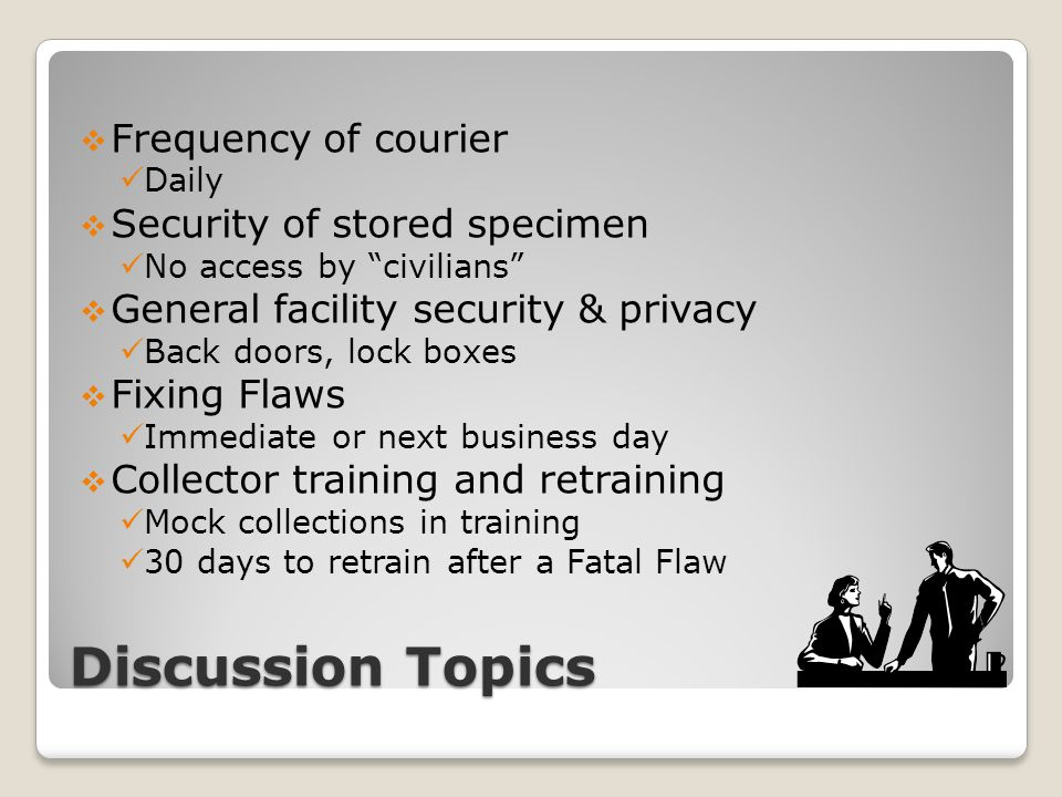 Discussion Topics  Frequency of courier Daily  Security of stored specimen No access by civilians  General facility security & privacy Back doors, lock boxes  Fixing Flaws Immediate or next business day  Collector training and retraining Mock collections in training 30 days to retrain after a Fatal Flaw