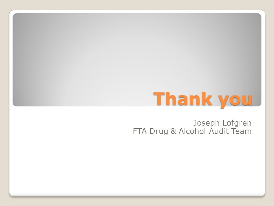 Thank you Joseph Lofgren FTA Drug & Alcohol Audit Team