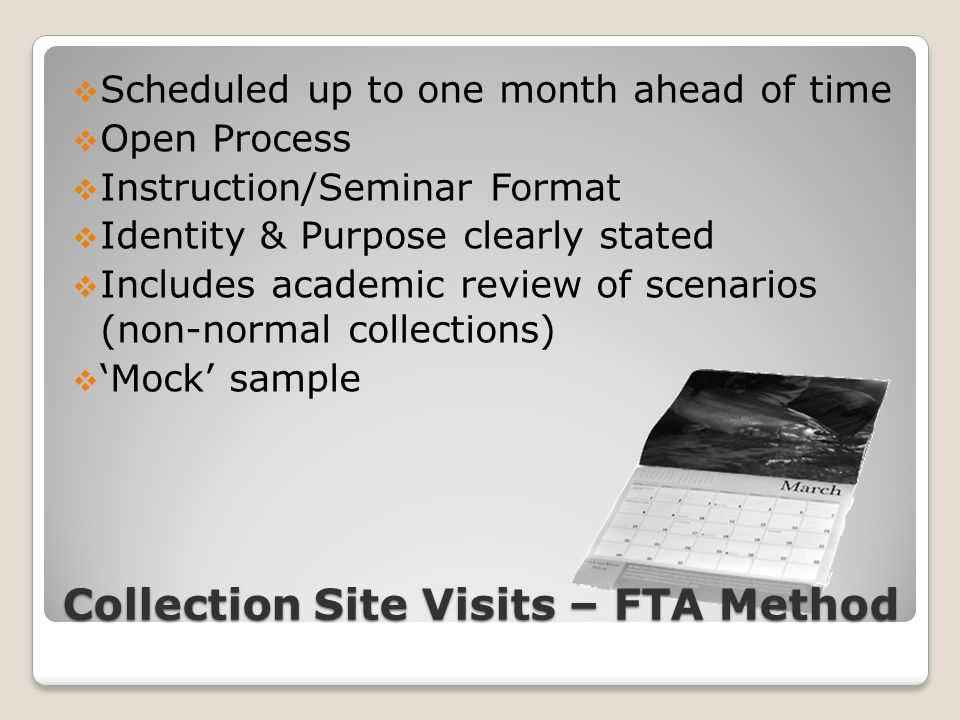 Collection Site Visits – FTA Method  Scheduled up to one month ahead of time  Open Process  Instruction/Seminar Format  Identity & Purpose clearly stated  Includes academic review of scenarios (non-normal collections)  'Mock' sample