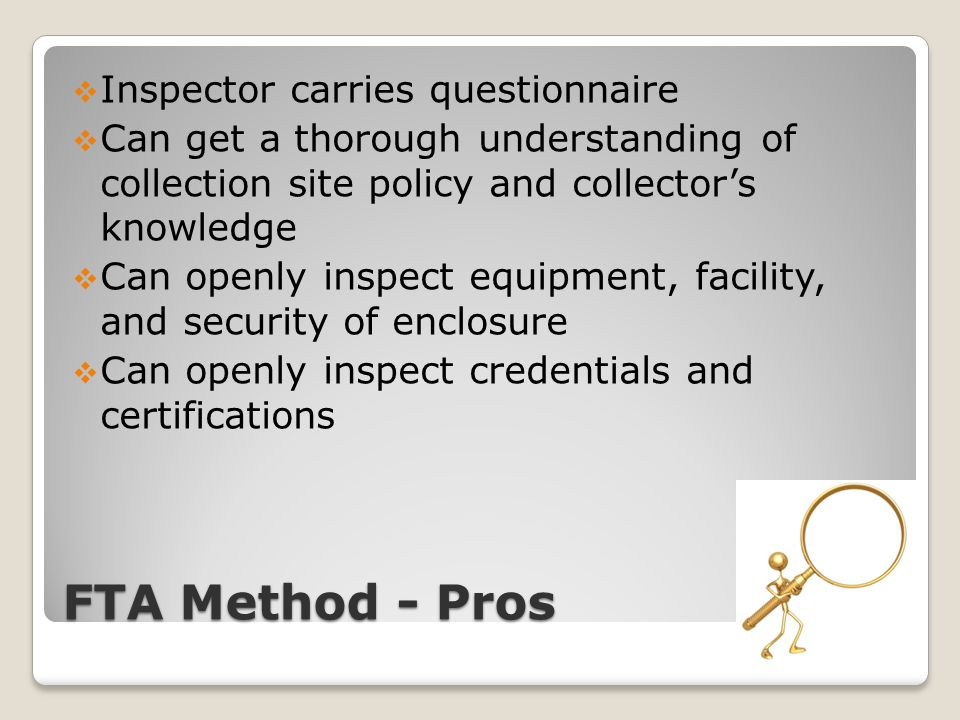 FTA Method - Pros  Inspector carries questionnaire  Can get a thorough understanding of collection site policy and collector's knowledge  Can openly inspect equipment, facility, and security of enclosure  Can openly inspect credentials and certifications
