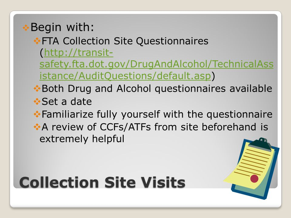 Collection Site Visits  Begin with:  FTA Collection Site Questionnaires (http://transit- safety.fta.dot.gov/DrugAndAlcohol/TechnicalAss istance/Audi