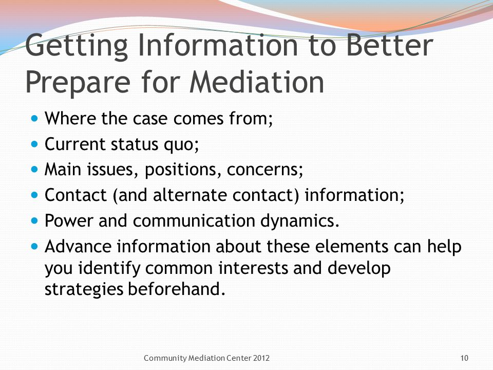 Getting Information to Better Prepare for Mediation Where the case comes from; Current status quo; Main issues, positions, concerns; Contact (and alternate contact) information; Power and communication dynamics.