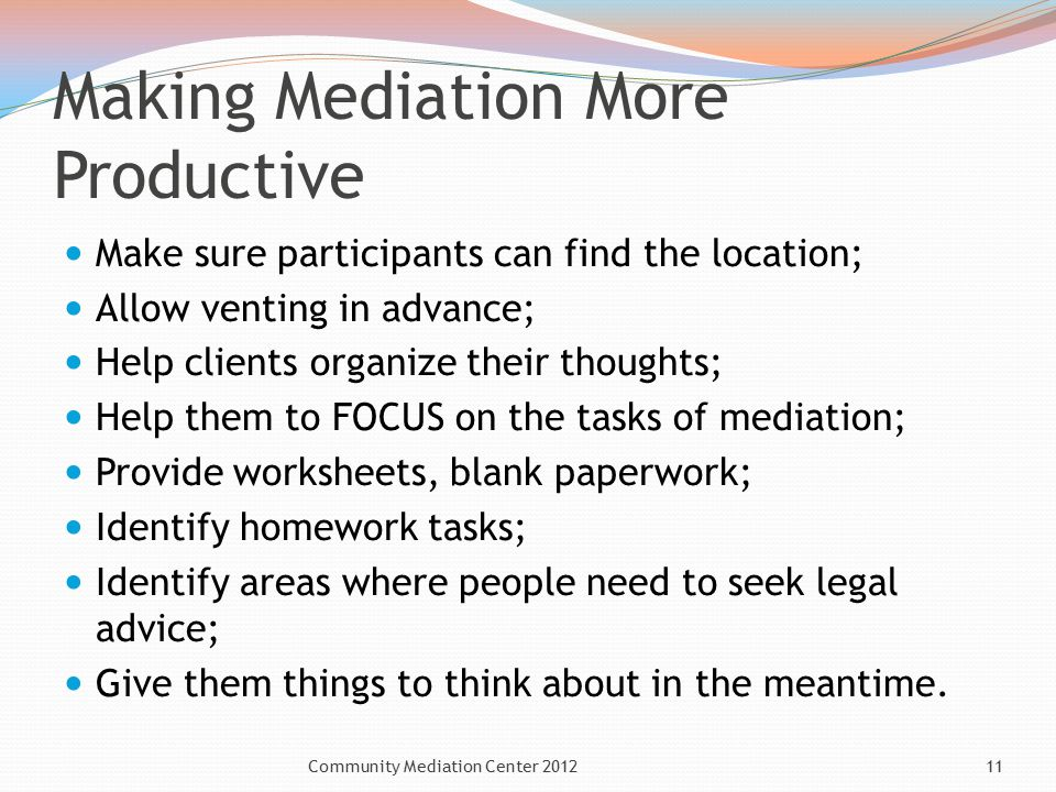Making Mediation More Productive Make sure participants can find the location; Allow venting in advance; Help clients organize their thoughts; Help them to FOCUS on the tasks of mediation; Provide worksheets, blank paperwork; Identify homework tasks; Identify areas where people need to seek legal advice; Give them things to think about in the meantime.