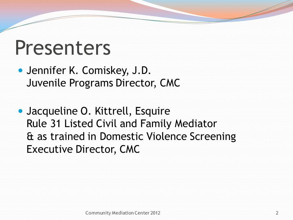 Presenters Jennifer K. Comiskey, J.D. Juvenile Programs Director, CMC Jacqueline O. Kittrell, Esquire Rule 31 Listed Civil and Family Mediator & as tr