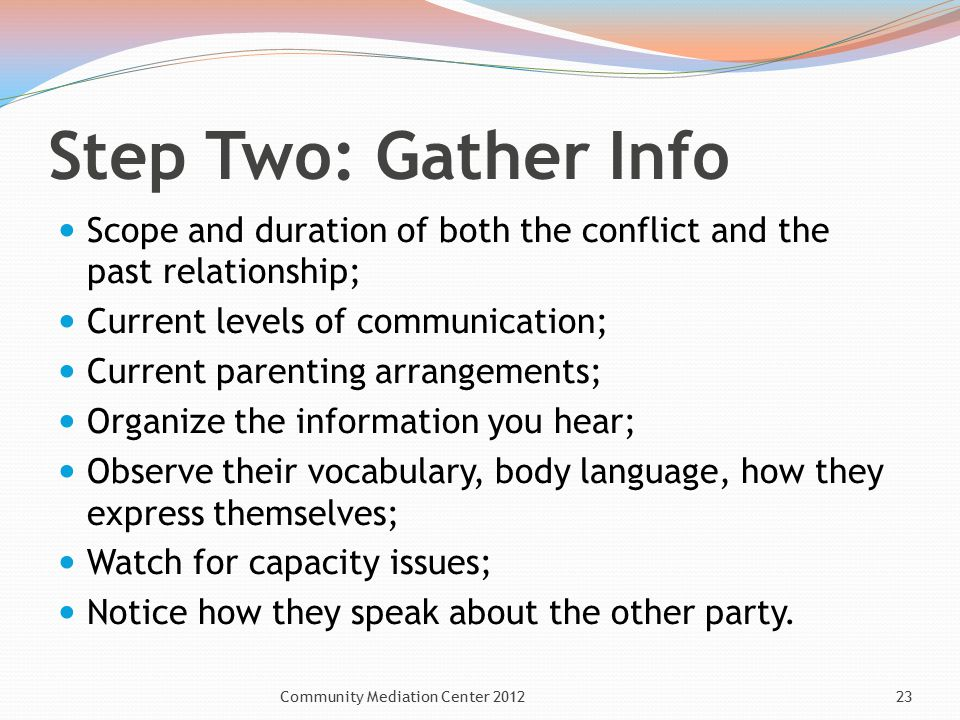 Step Two: Gather Info Scope and duration of both the conflict and the past relationship; Current levels of communication; Current parenting arrangements; Organize the information you hear; Observe their vocabulary, body language, how they express themselves; Watch for capacity issues; Notice how they speak about the other party.