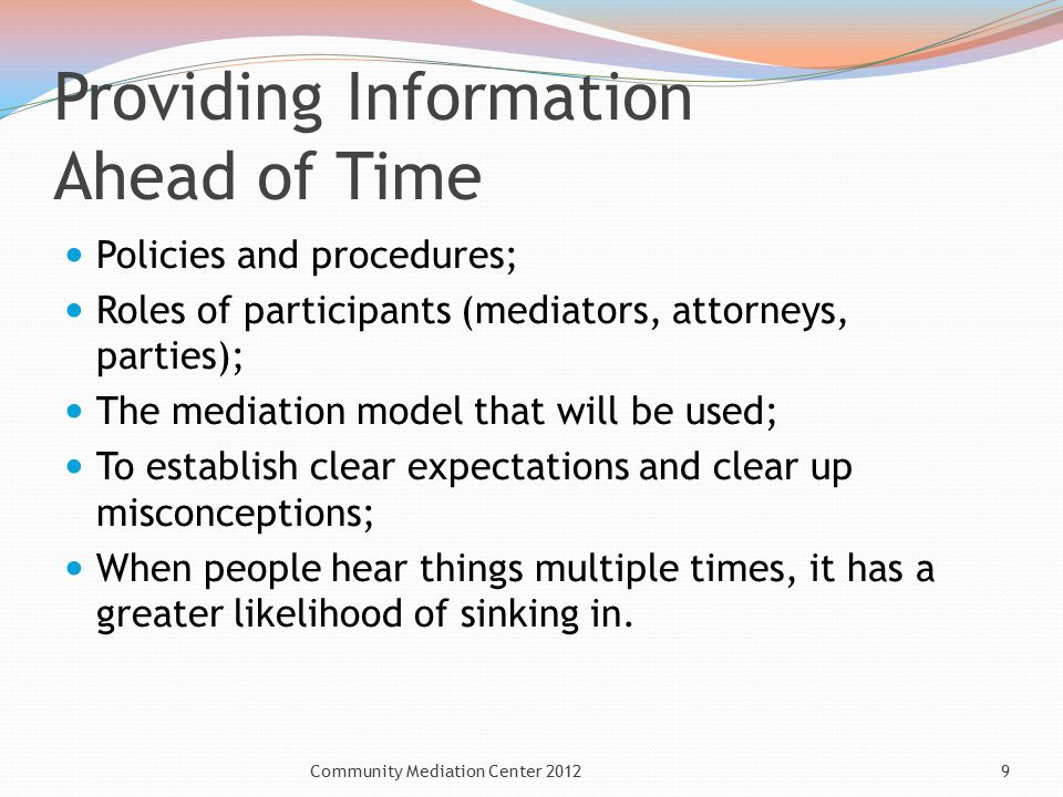 Providing Information Ahead of Time Policies and procedures; Roles of participants (mediators, attorneys, parties); The mediation model that will be used; To establish clear expectations and clear up misconceptions; When people hear things multiple times, it has a greater likelihood of sinking in.