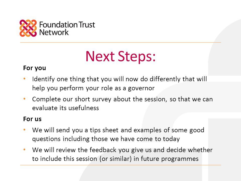 Next Steps: For you Identify one thing that you will now do differently that will help you perform your role as a governor Complete our short survey about the session, so that we can evaluate its usefulness For us We will send you a tips sheet and examples of some good questions including those we have come to today We will review the feedback you give us and decide whether to include this session (or similar) in future programmes
