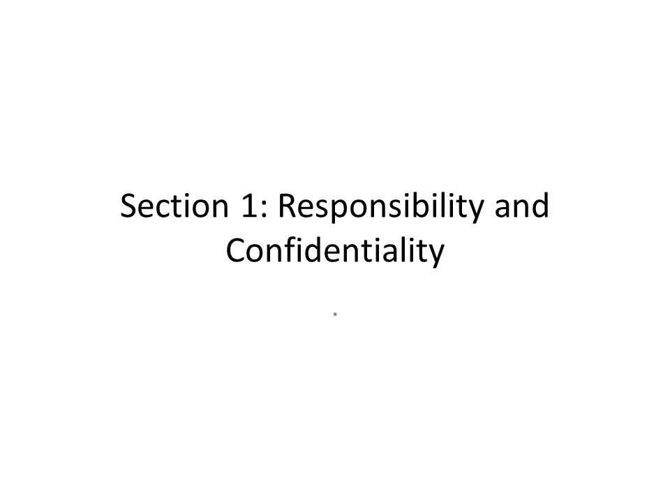Section 1: Responsibility and Confidentiality.