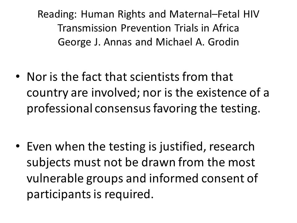 Reading: Human Rights and Maternal–Fetal HIV Transmission Prevention Trials in Africa George J. Annas and Michael A. Grodin Nor is the fact that scien
