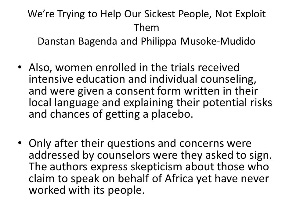 We're Trying to Help Our Sickest People, Not Exploit Them Danstan Bagenda and Philippa Musoke-Mudido Also, women enrolled in the trials received intensive education and individual counseling, and were given a consent form written in their local language and explaining their potential risks and chances of getting a placebo.