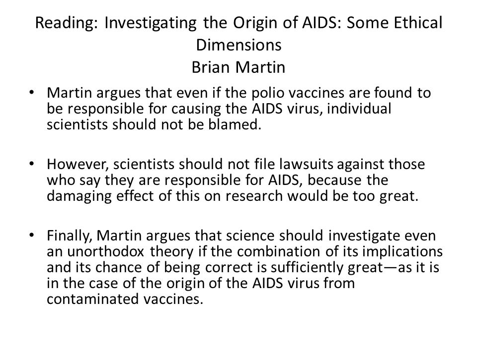 Reading: Investigating the Origin of AIDS: Some Ethical Dimensions Brian Martin Martin argues that even if the polio vaccines are found to be responsi