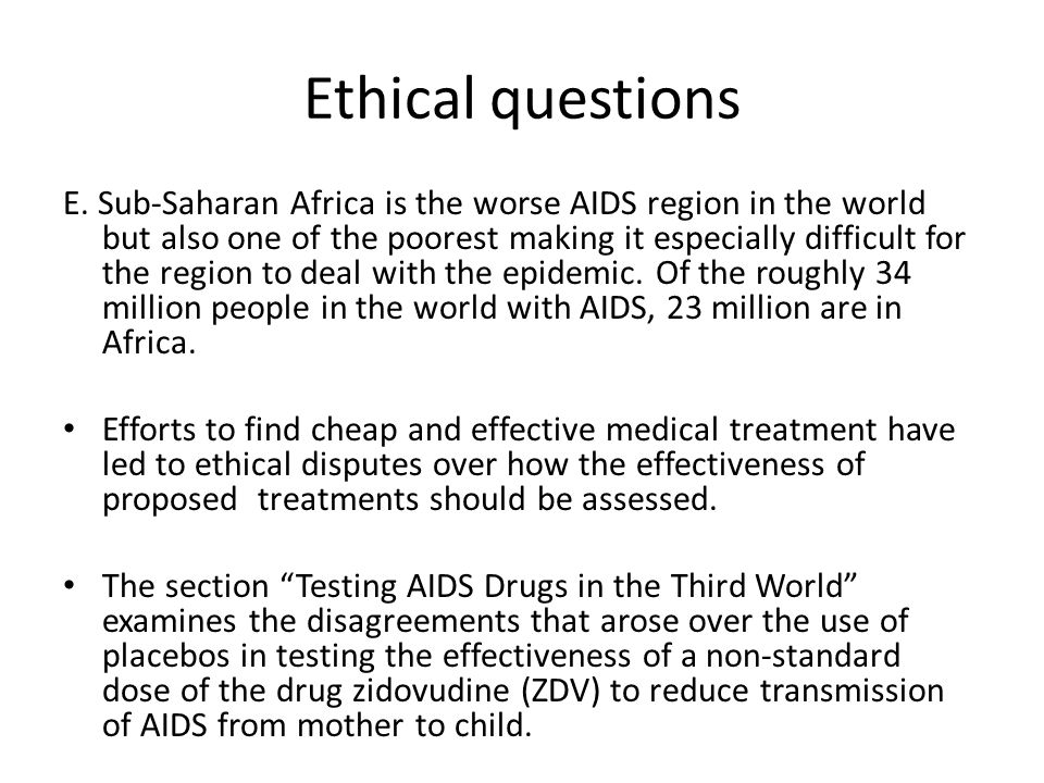 Ethical questions E. Sub-Saharan Africa is the worse AIDS region in the world but also one of the poorest making it especially difficult for the regio
