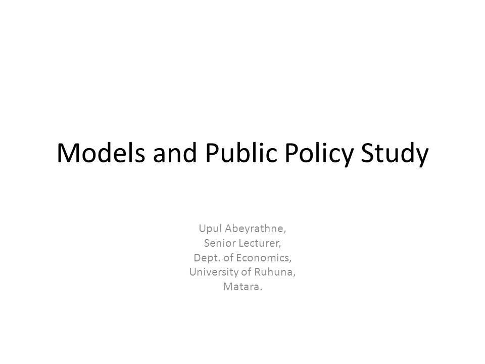 Models and Public Policy Study Upul Abeyrathne, Senior Lecturer, Dept. of Economics, University of Ruhuna, Matara.