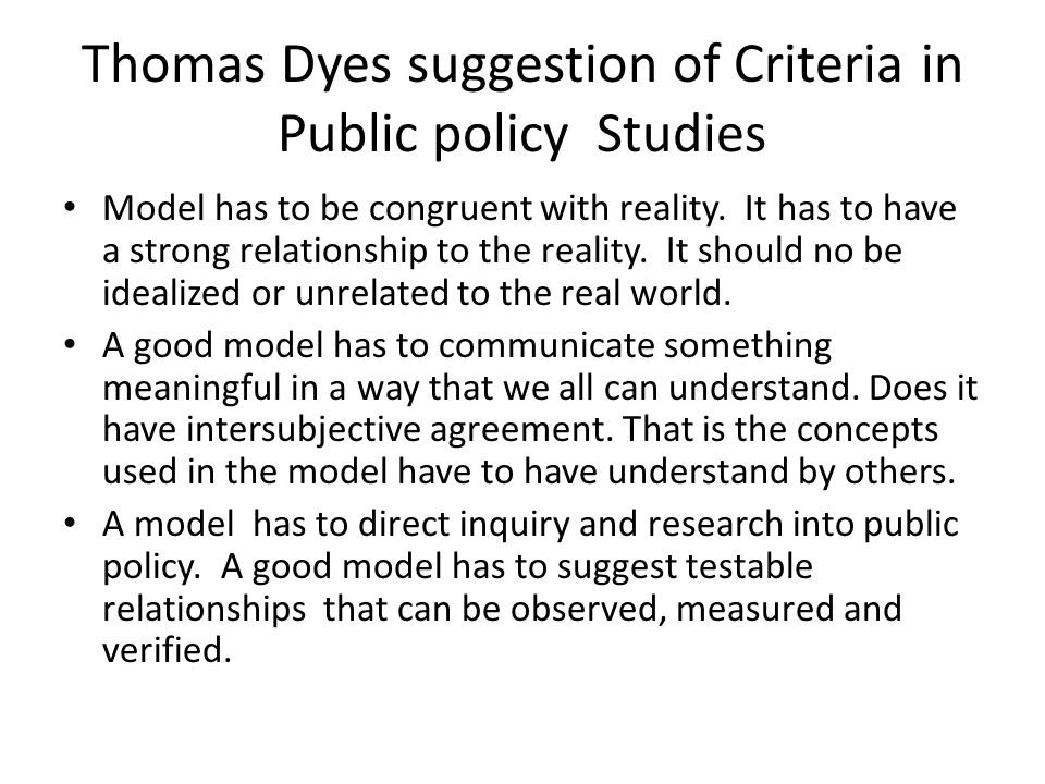 Thomas Dyes suggestion of Criteria in Public policy Studies Model has to be congruent with reality. It has to have a strong relationship to the realit