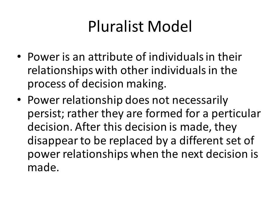 Pluralist Model Power is an attribute of individuals in their relationships with other individuals in the process of decision making.