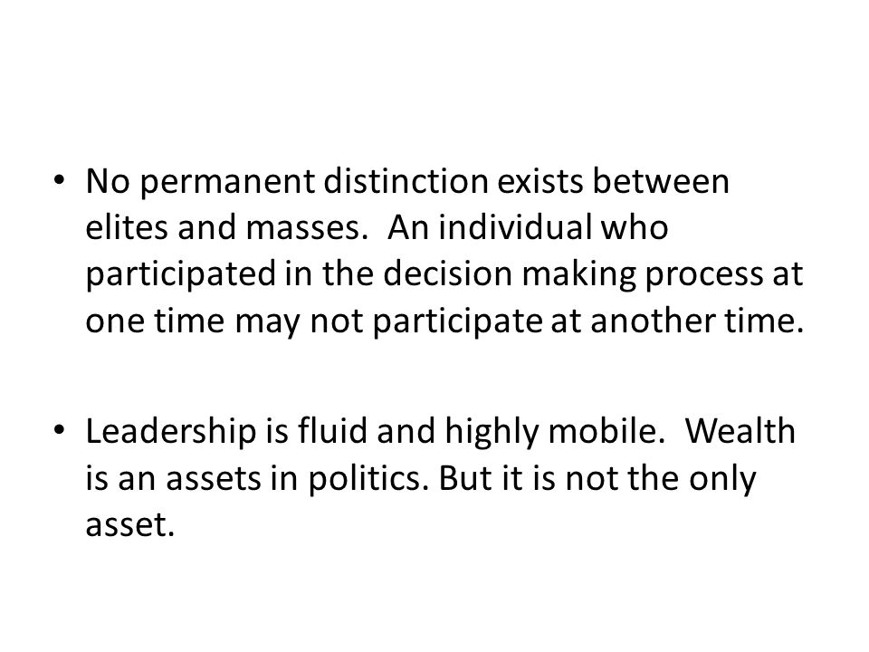 No permanent distinction exists between elites and masses. An individual who participated in the decision making process at one time may not participa