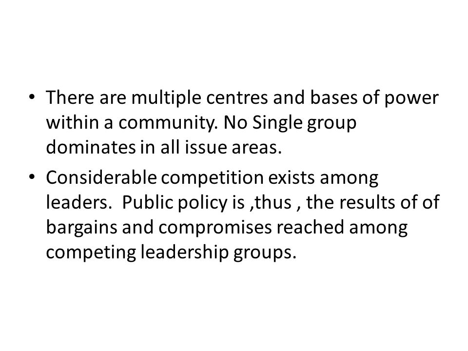 There are multiple centres and bases of power within a community. No Single group dominates in all issue areas. Considerable competition exists among