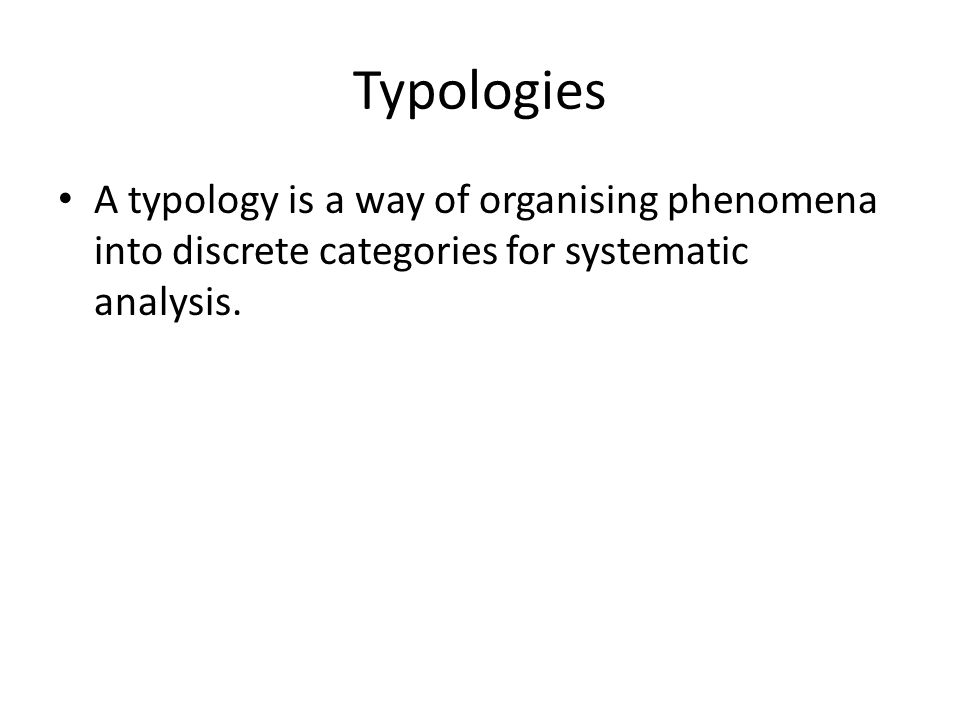 Typologies A typology is a way of organising phenomena into discrete categories for systematic analysis.