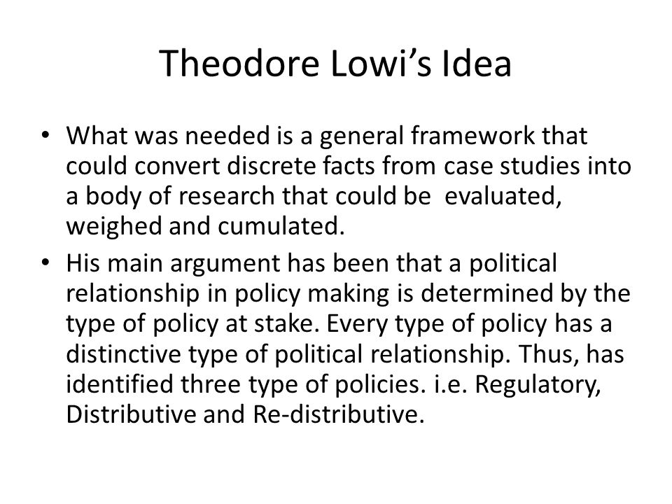 Theodore Lowi's Idea What was needed is a general framework that could convert discrete facts from case studies into a body of research that could be evaluated, weighed and cumulated.
