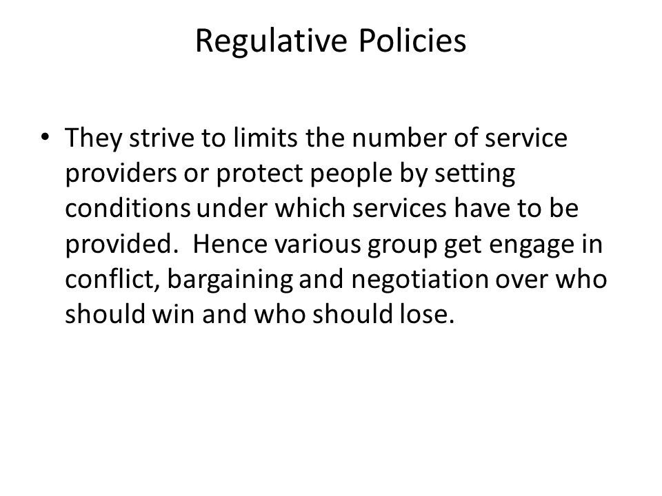 Regulative Policies They strive to limits the number of service providers or protect people by setting conditions under which services have to be provided.
