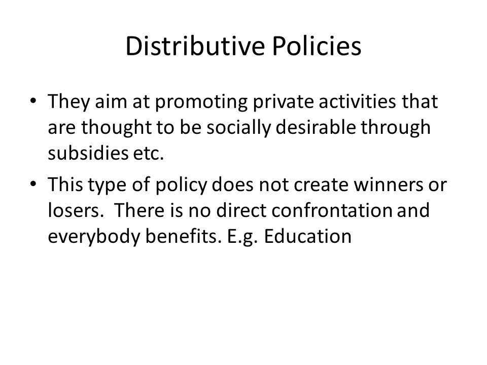 Distributive Policies They aim at promoting private activities that are thought to be socially desirable through subsidies etc.