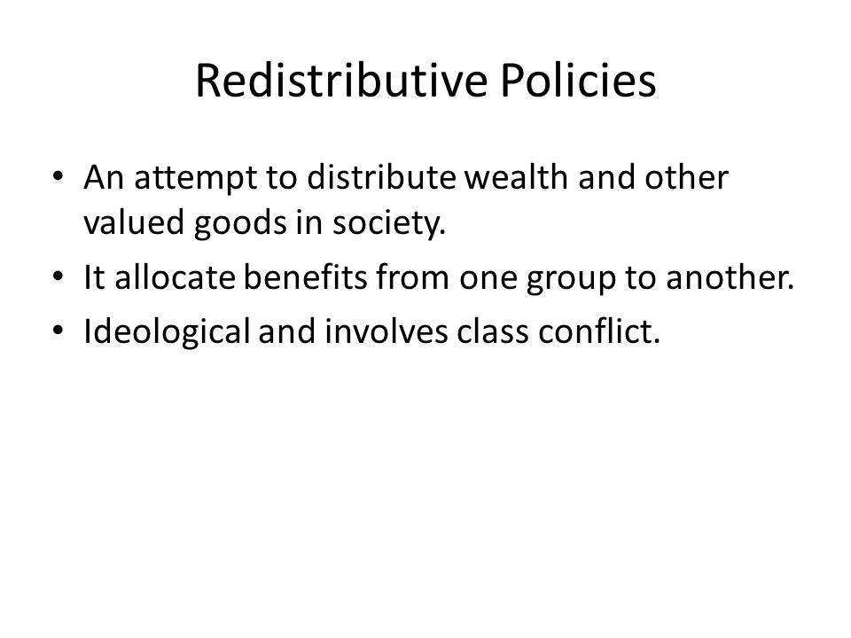 Redistributive Policies An attempt to distribute wealth and other valued goods in society.