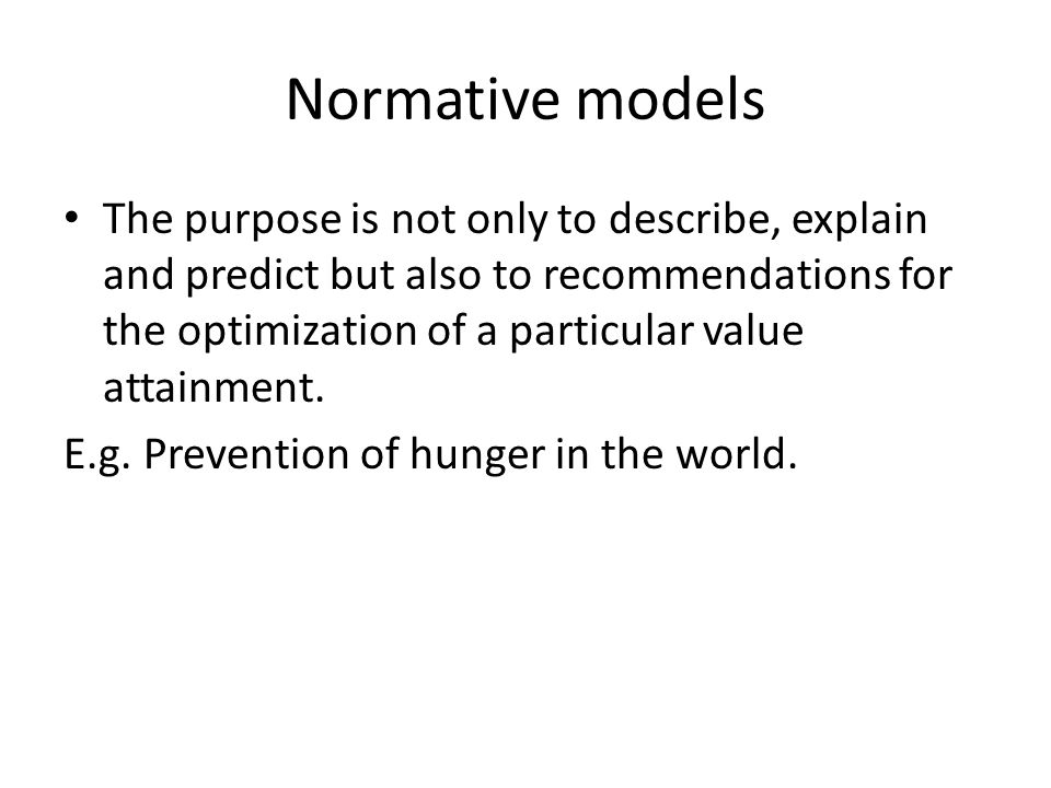 Normative models The purpose is not only to describe, explain and predict but also to recommendations for the optimization of a particular value attainment.