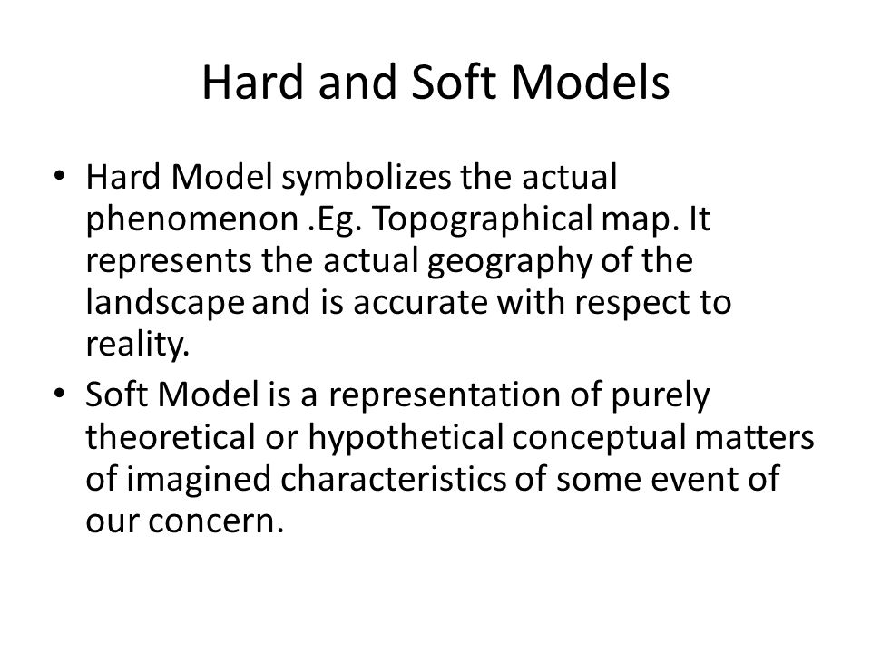 Hard and Soft Models Hard Model symbolizes the actual phenomenon.Eg.