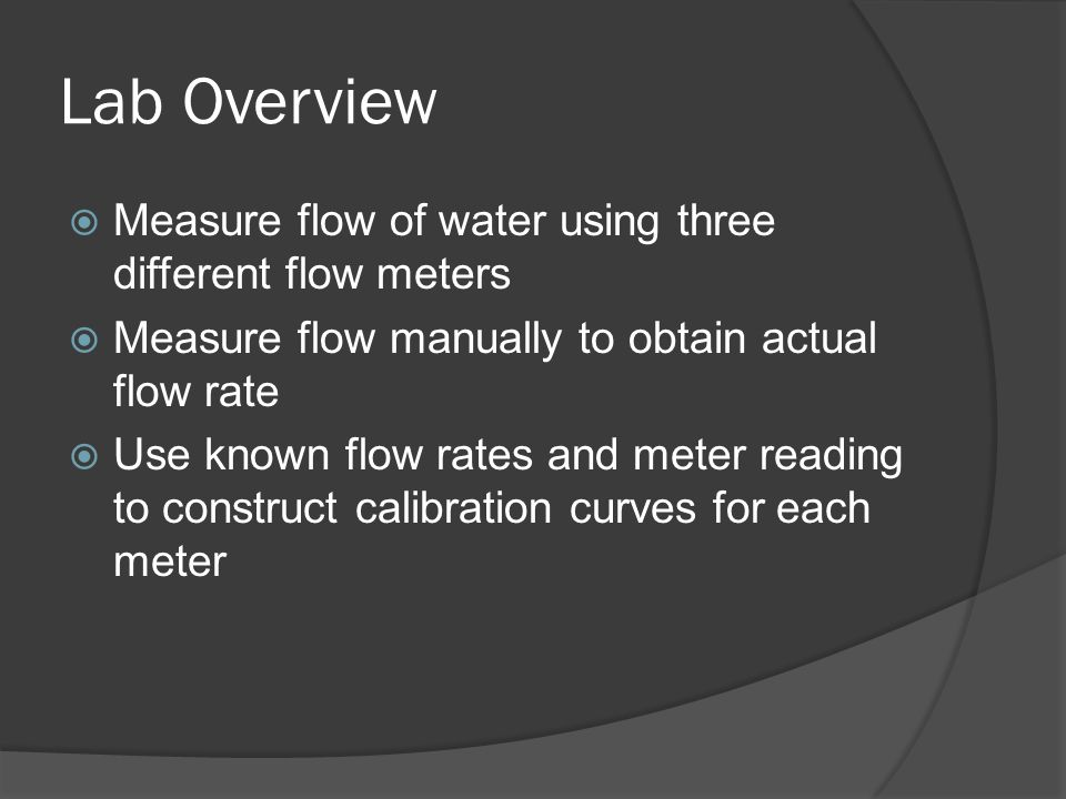 Lab Overview  Measure flow of water using three different flow meters  Measure flow manually to obtain actual flow rate  Use known flow rates and meter reading to construct calibration curves for each meter