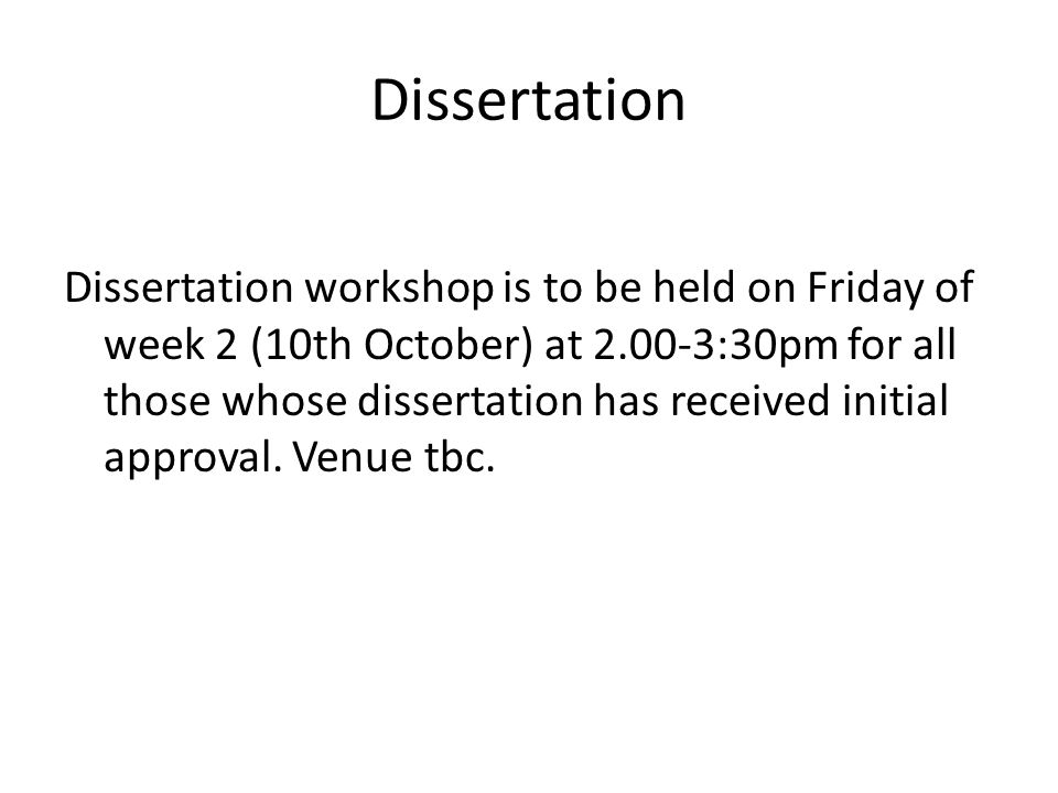 Dissertation Dissertation workshop is to be held on Friday of week 2 (10th October) at 2.00-3:30pm for all those whose dissertation has received initial approval.