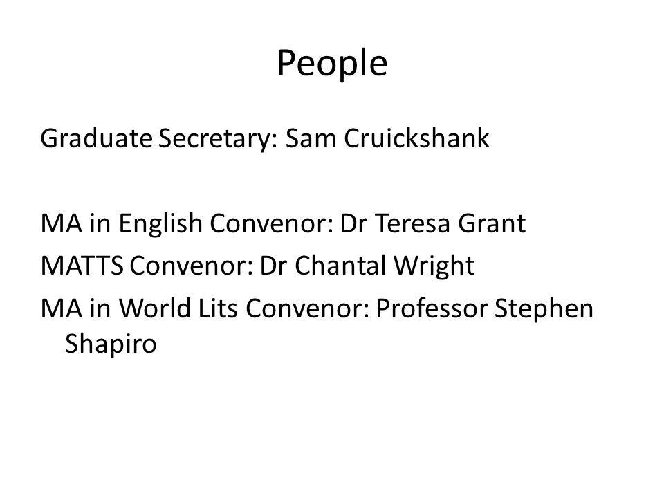 People Graduate Secretary: Sam Cruickshank MA in English Convenor: Dr Teresa Grant MATTS Convenor: Dr Chantal Wright MA in World Lits Convenor: Professor Stephen Shapiro