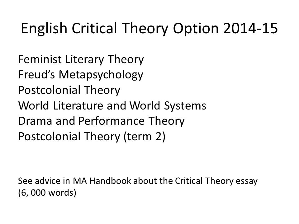 English Critical Theory Option 2014-15 Feminist Literary Theory Freud's Metapsychology Postcolonial Theory World Literature and World Systems Drama and Performance Theory Postcolonial Theory (term 2) See advice in MA Handbook about the Critical Theory essay (6, 000 words)
