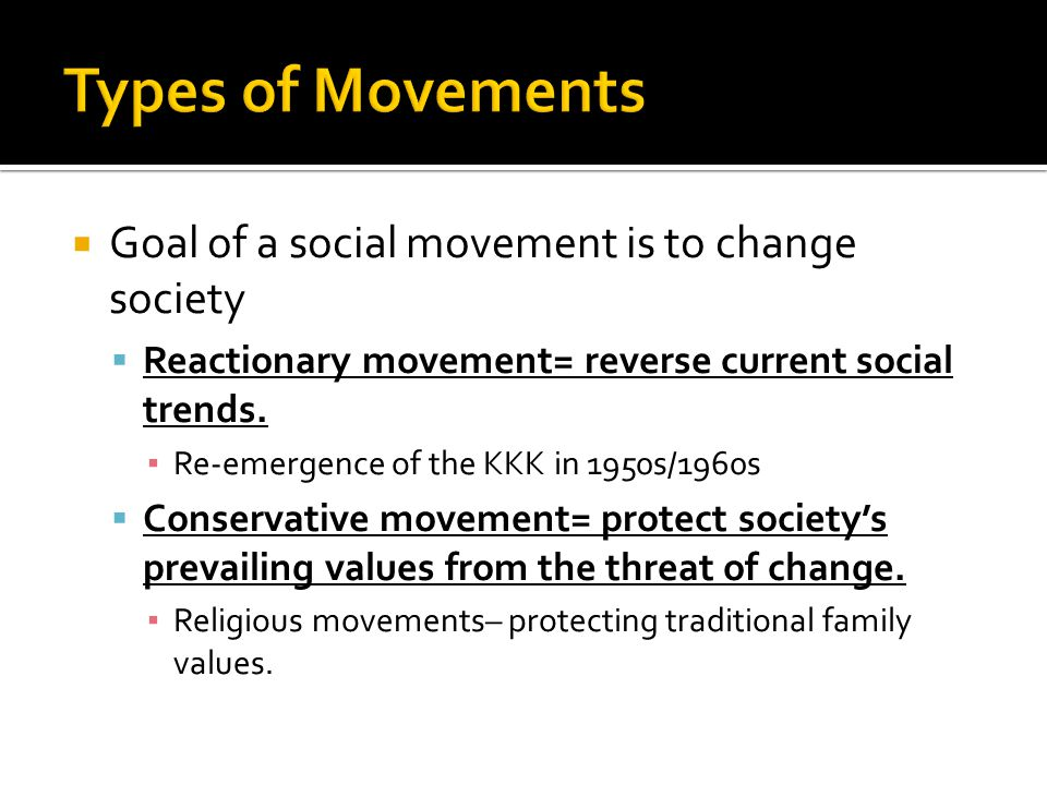  Goal of a social movement is to change society  Reactionary movement= reverse current social trends.
