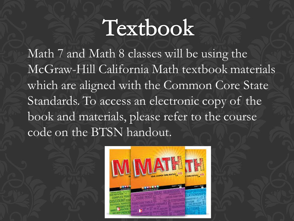 Math 7 and Math 8 classes will be using the McGraw-Hill California Math textbook materials which are aligned with the Common Core State Standards.