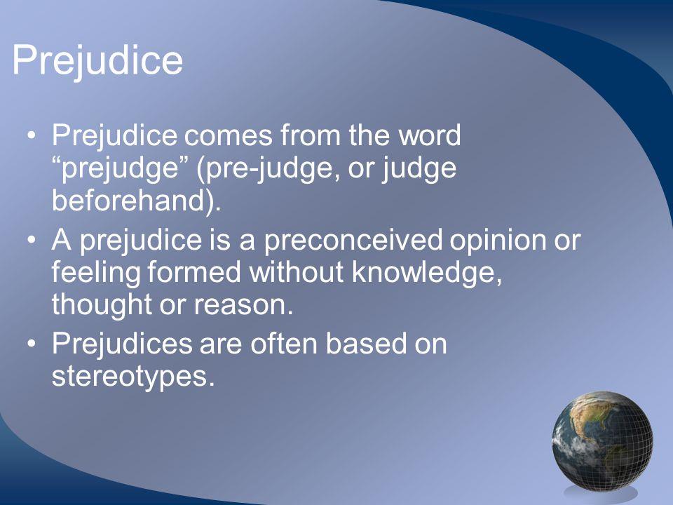 Prejudice Prejudice comes from the word prejudge (pre-judge, or judge beforehand).