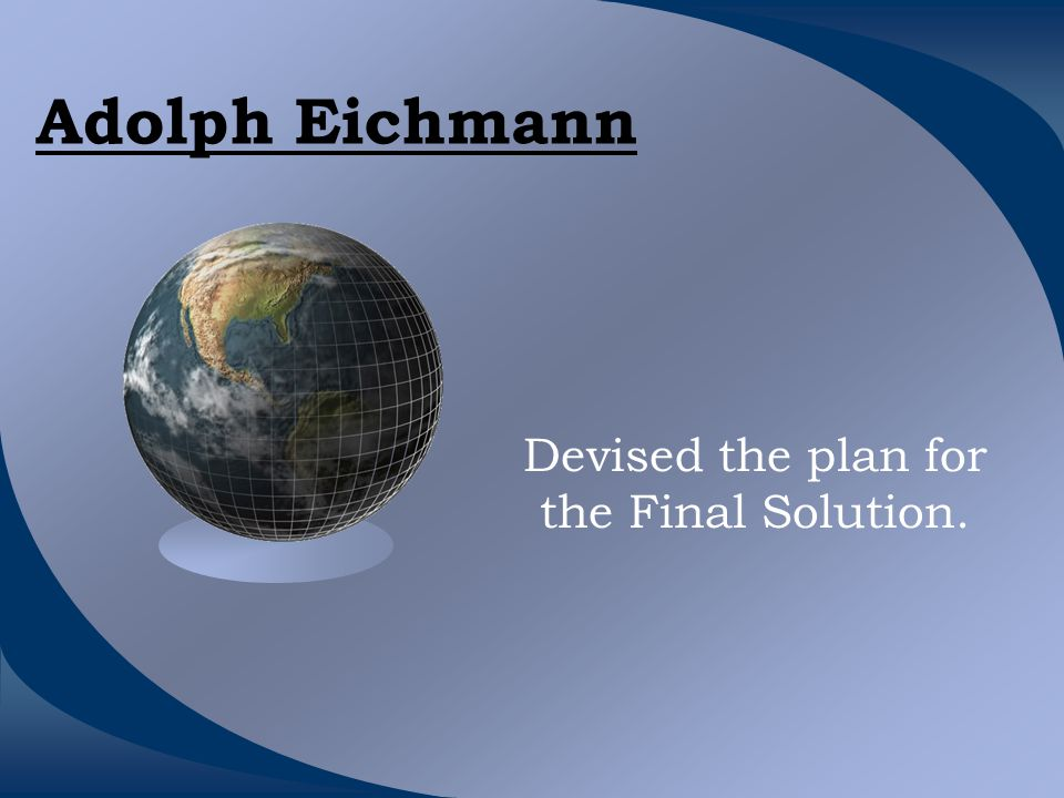 Adolph Eichmann Devised the plan for the Final Solution.