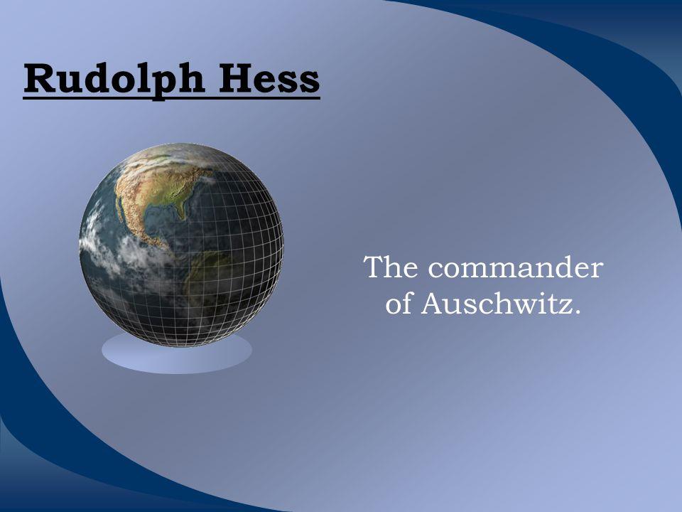 Rudolph Hess The commander of Auschwitz.
