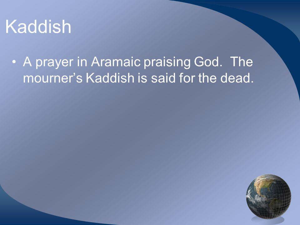 Kaddish A prayer in Aramaic praising God. The mourner's Kaddish is said for the dead.