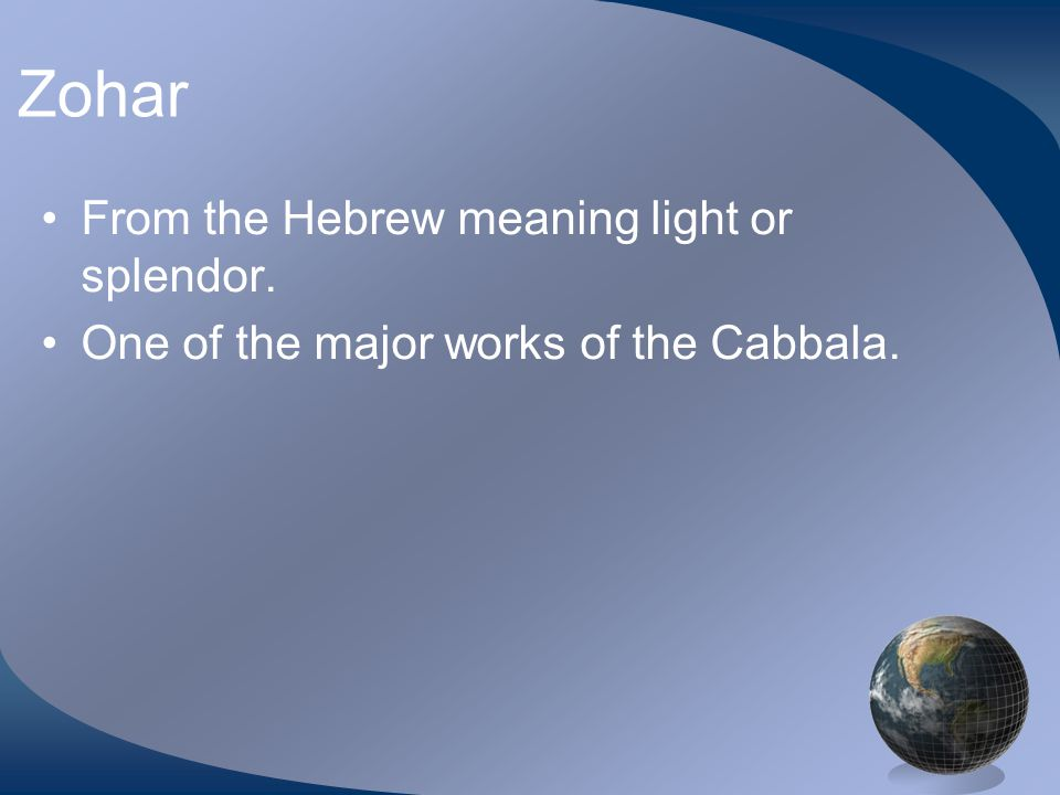 Zohar From the Hebrew meaning light or splendor. One of the major works of the Cabbala.