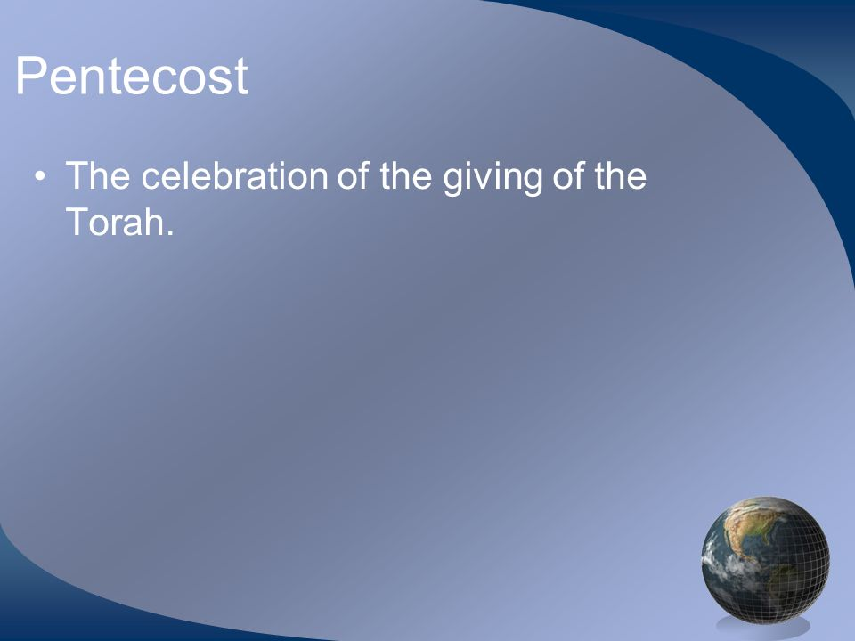 Pentecost The celebration of the giving of the Torah.