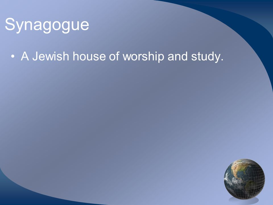 Synagogue A Jewish house of worship and study.